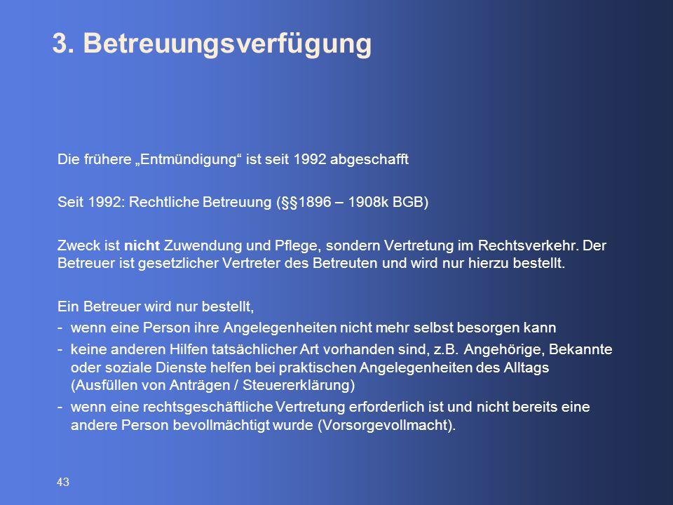 """43 3. Betreuungsverfügung Die frühere """"Entmündigung"""" ist seit 1992 abgeschafft Seit 1992: Rechtliche Betreuung (§§1896 – 1908k BGB) Zweck ist nicht Zu"""