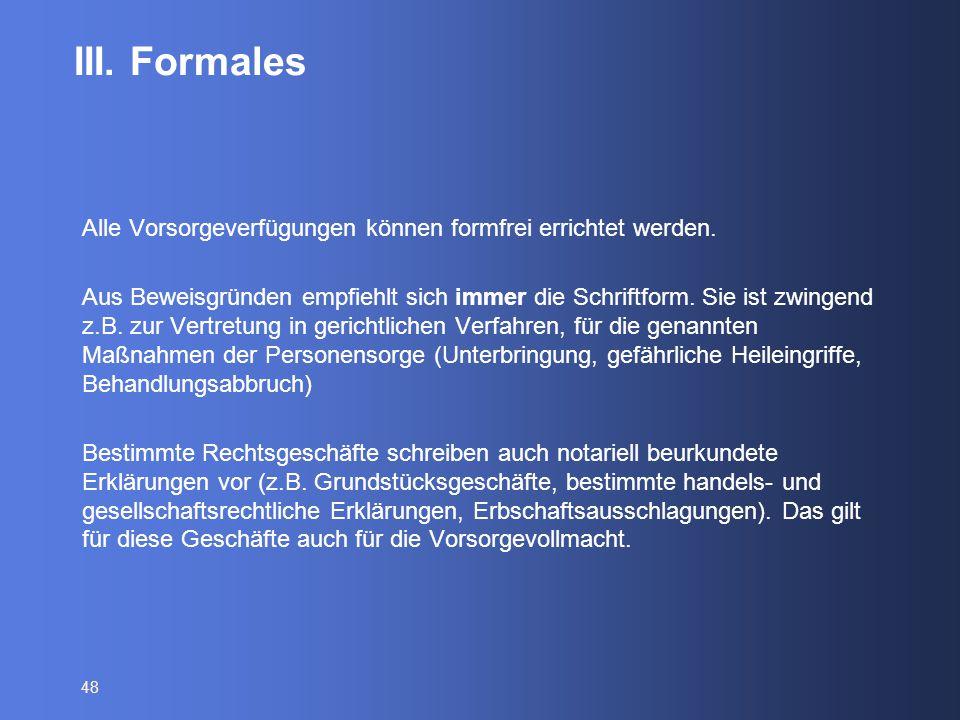 48 III. Formales Alle Vorsorgeverfügungen können formfrei errichtet werden. Aus Beweisgründen empfiehlt sich immer die Schriftform. Sie ist zwingend z