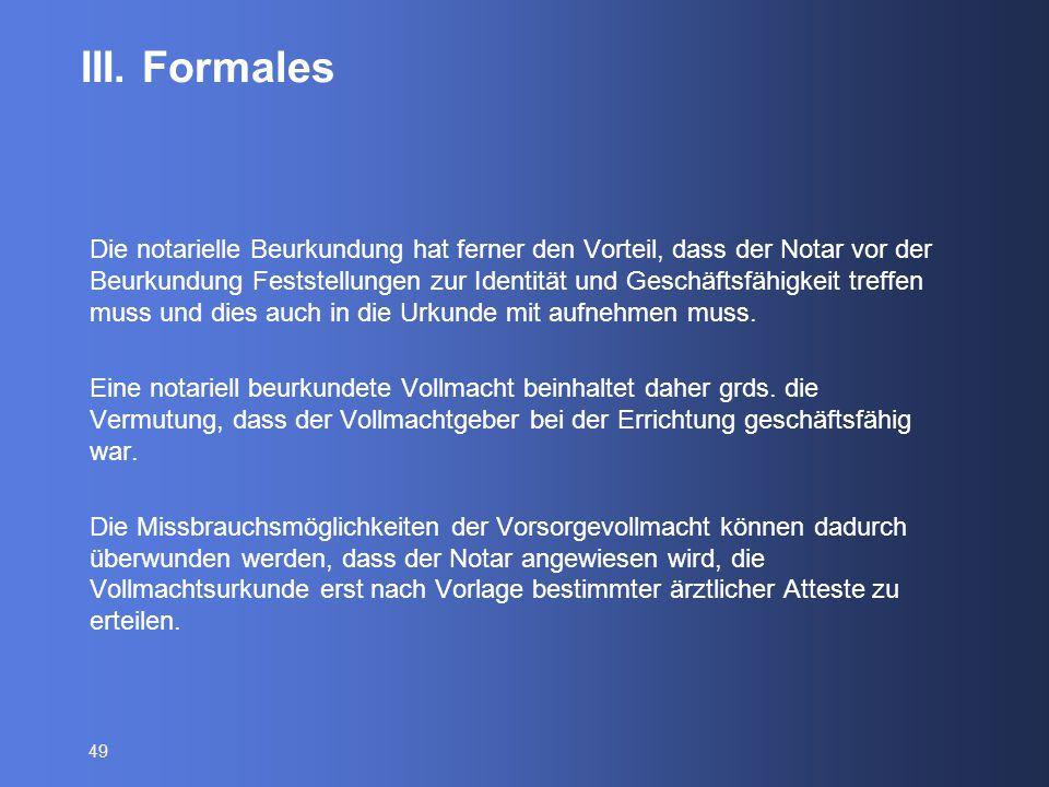 49 III. Formales Die notarielle Beurkundung hat ferner den Vorteil, dass der Notar vor der Beurkundung Feststellungen zur Identität und Geschäftsfähig