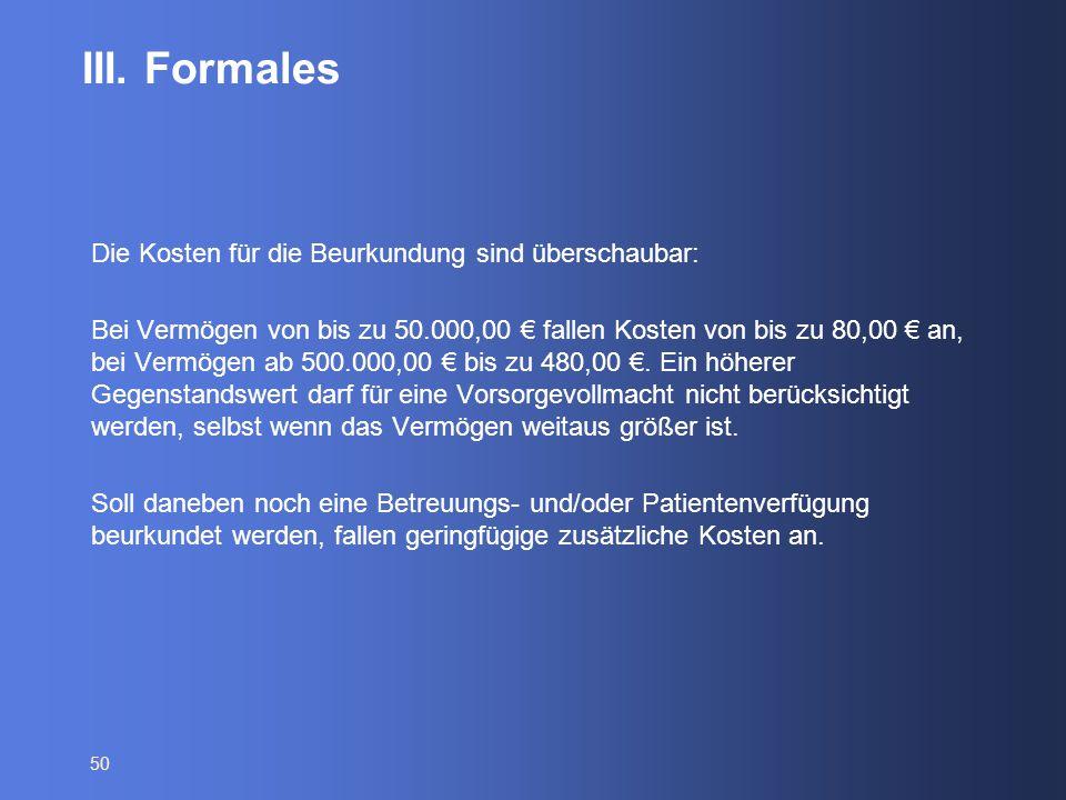 50 III. Formales Die Kosten für die Beurkundung sind überschaubar: Bei Vermögen von bis zu 50.000,00 € fallen Kosten von bis zu 80,00 € an, bei Vermög