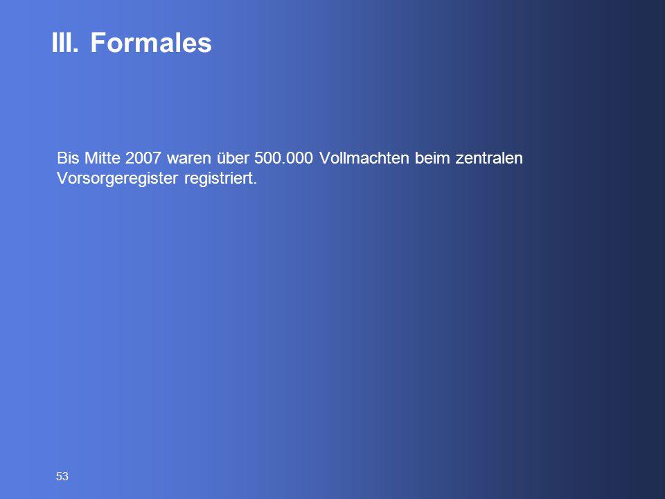 53 III. Formales Bis Mitte 2007 waren über 500.000 Vollmachten beim zentralen Vorsorgeregister registriert.