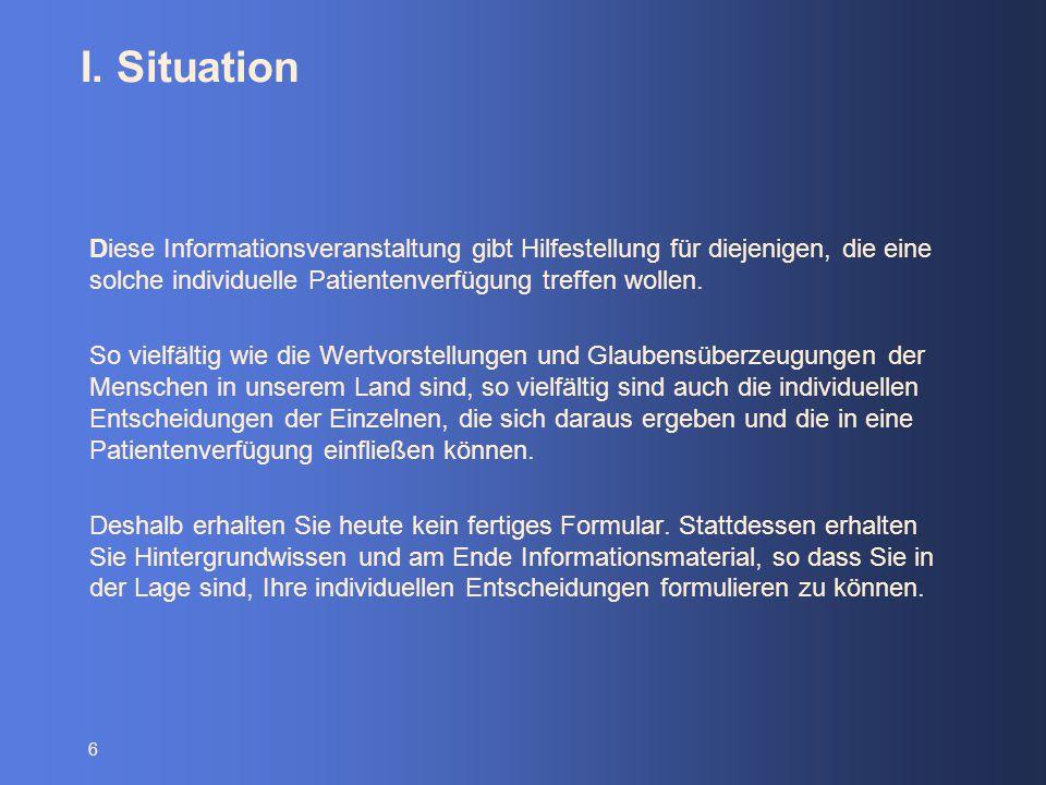 6 I. Situation Diese Informationsveranstaltung gibt Hilfestellung für diejenigen, die eine solche individuelle Patientenverfügung treffen wollen. So v