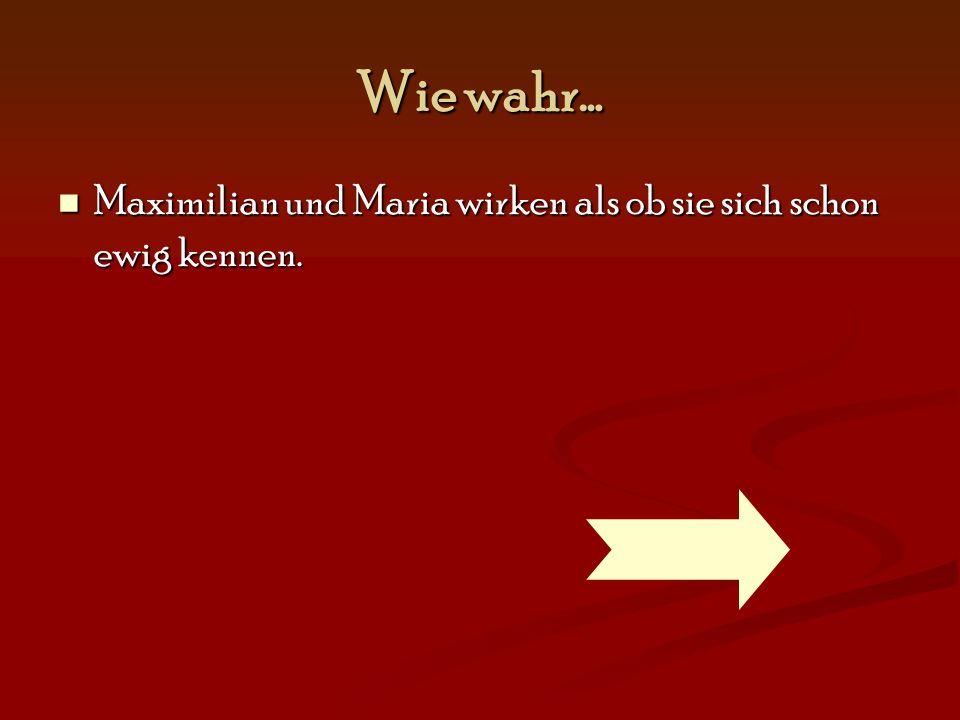 Wie wahr… Maximilian und Maria wirken als ob sie sich schon ewig kennen. Maximilian und Maria wirken als ob sie sich schon ewig kennen.