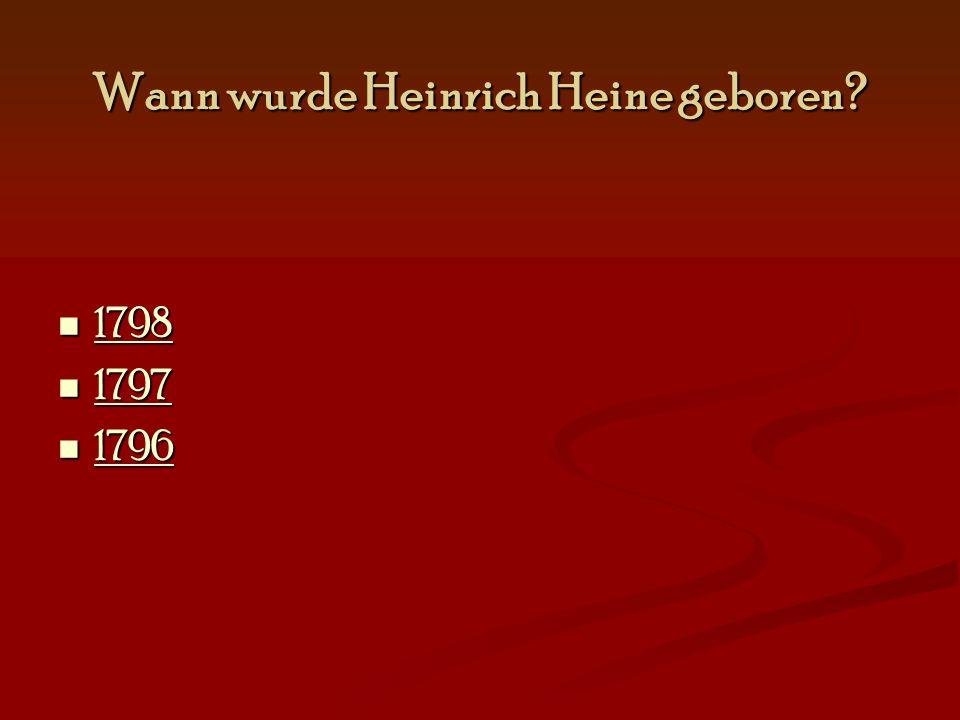 Wann wurde Heinrich Heine geboren? 1798 1798 1798 1797 1797 1797 1796 1796 1796