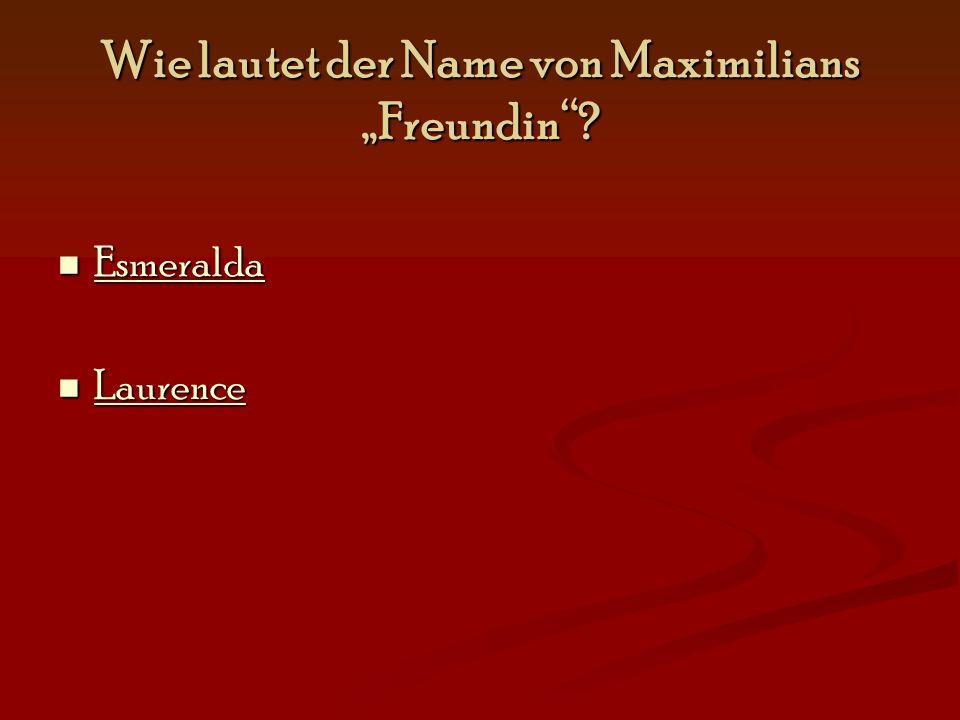 """Wie lautet der Name von Maximilians """"Freundin""""? Esmeralda Esmeralda Esmeralda Laurence Laurence Laurence"""