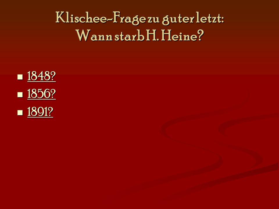 Klischee-Frage zu guter letzt: Wann starb H. Heine? 1848? 1848? 1848? 1856? 1856? 1856? 1891? 1891? 1891?