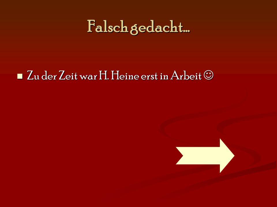 Falsch gedacht… Zu der Zeit war H. Heine erst in Arbeit Zu der Zeit war H. Heine erst in Arbeit