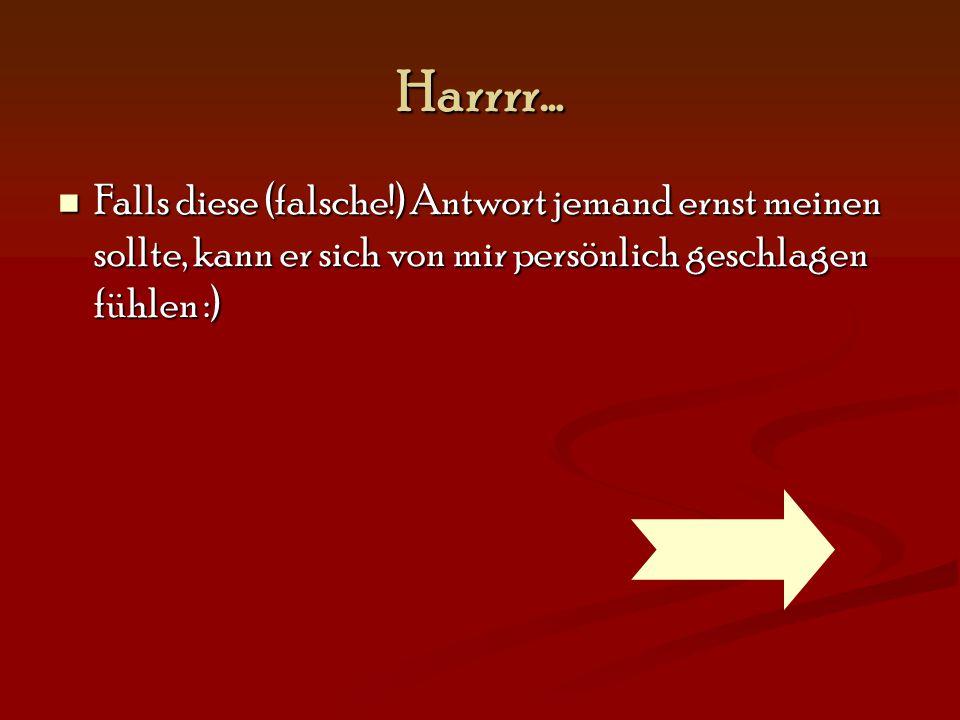 Harrrr… Falls diese (falsche!) Antwort jemand ernst meinen sollte, kann er sich von mir persönlich geschlagen fühlen :) Falls diese (falsche!) Antwort