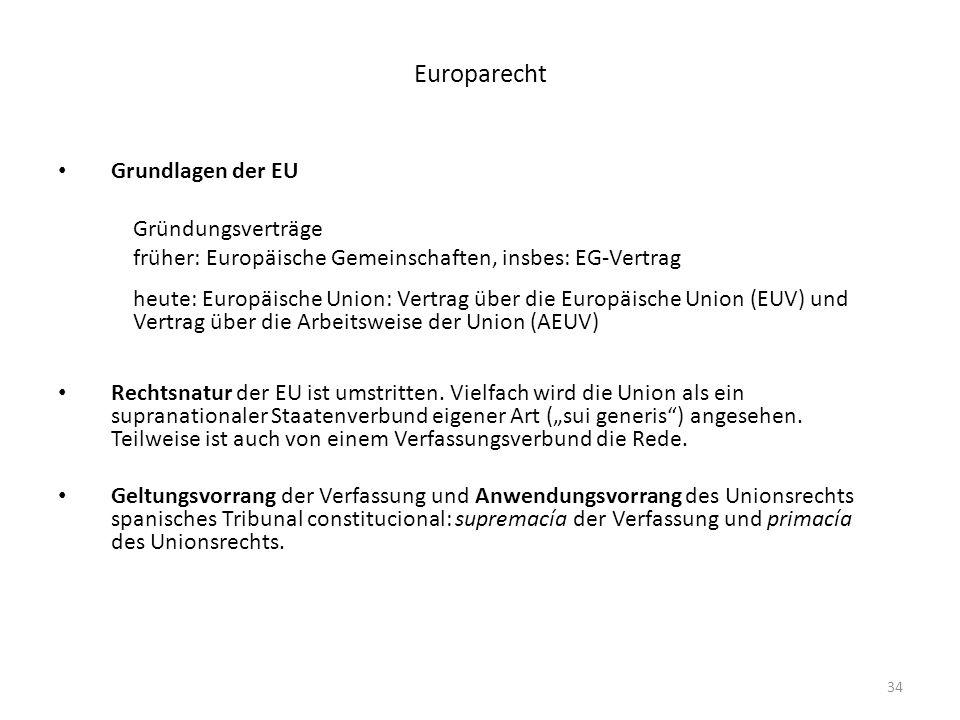 34 Europarecht Grundlagen der EU Gründungsverträge früher: Europäische Gemeinschaften, insbes: EG-Vertrag heute: Europäische Union: Vertrag über die E