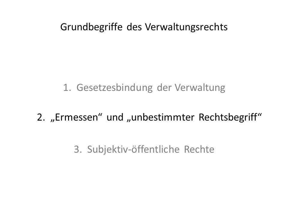 """Grundbegriffe des Verwaltungsrechts 1. Gesetzesbindung der Verwaltung 2. """"Ermessen"""" und """"unbestimmter Rechtsbegriff"""" 3. Subjektiv-öffentliche Rechte"""