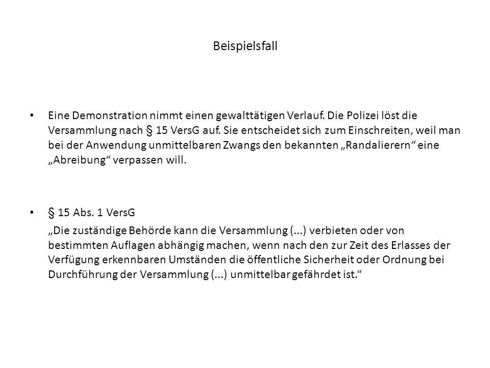 Beispielsfall Eine Demonstration nimmt einen gewalttätigen Verlauf. Die Polizei löst die Versammlung nach § 15 VersG auf. Sie entscheidet sich zum Ein
