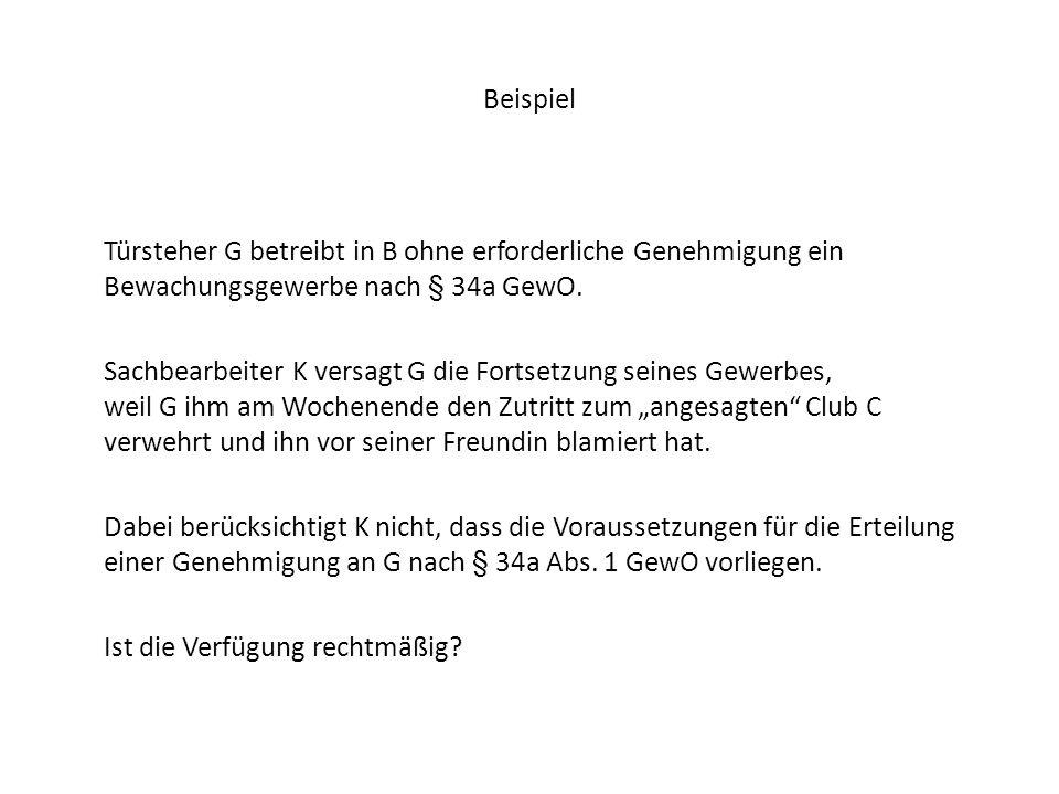 Beispiel Türsteher G betreibt in B ohne erforderliche Genehmigung ein Bewachungsgewerbe nach § 34a GewO. Sachbearbeiter K versagt G die Fortsetzung se