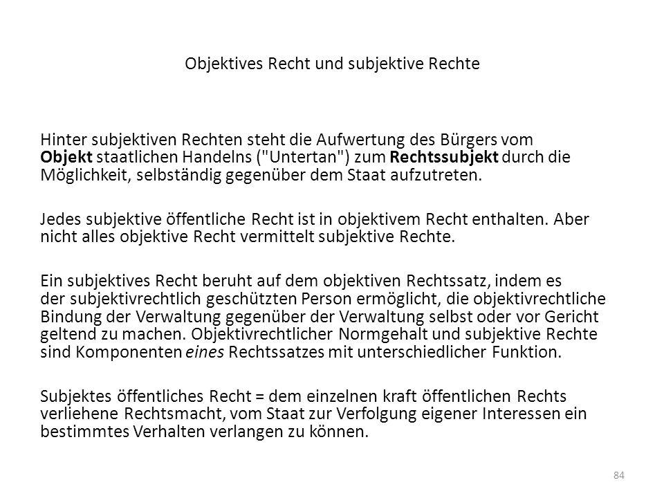 84 Objektives Recht und subjektive Rechte Hinter subjektiven Rechten steht die Aufwertung des Bürgers vom Objekt staatlichen Handelns (