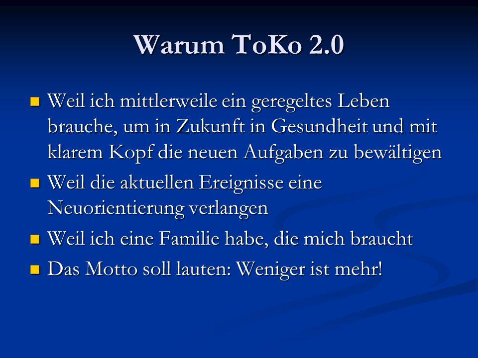 Warum ToKo 2.0 Weil ich mittlerweile ein geregeltes Leben brauche, um in Zukunft in Gesundheit und mit klarem Kopf die neuen Aufgaben zu bewältigen We