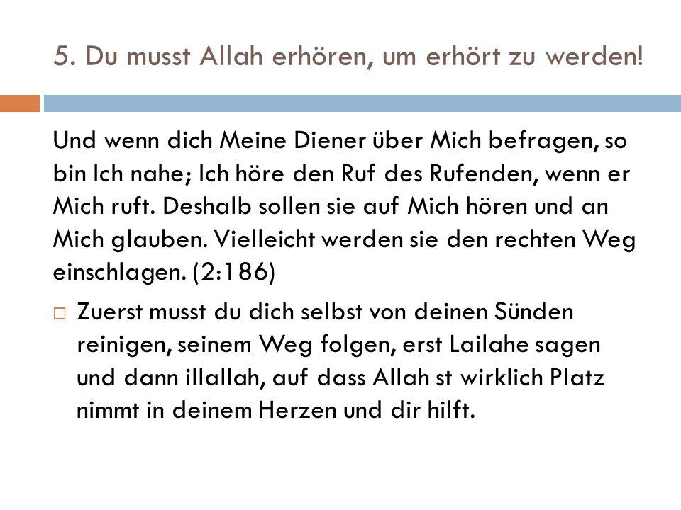 5. Du musst Allah erhören, um erhört zu werden! Und wenn dich Meine Diener über Mich befragen, so bin Ich nahe; Ich höre den Ruf des Rufenden, wenn er