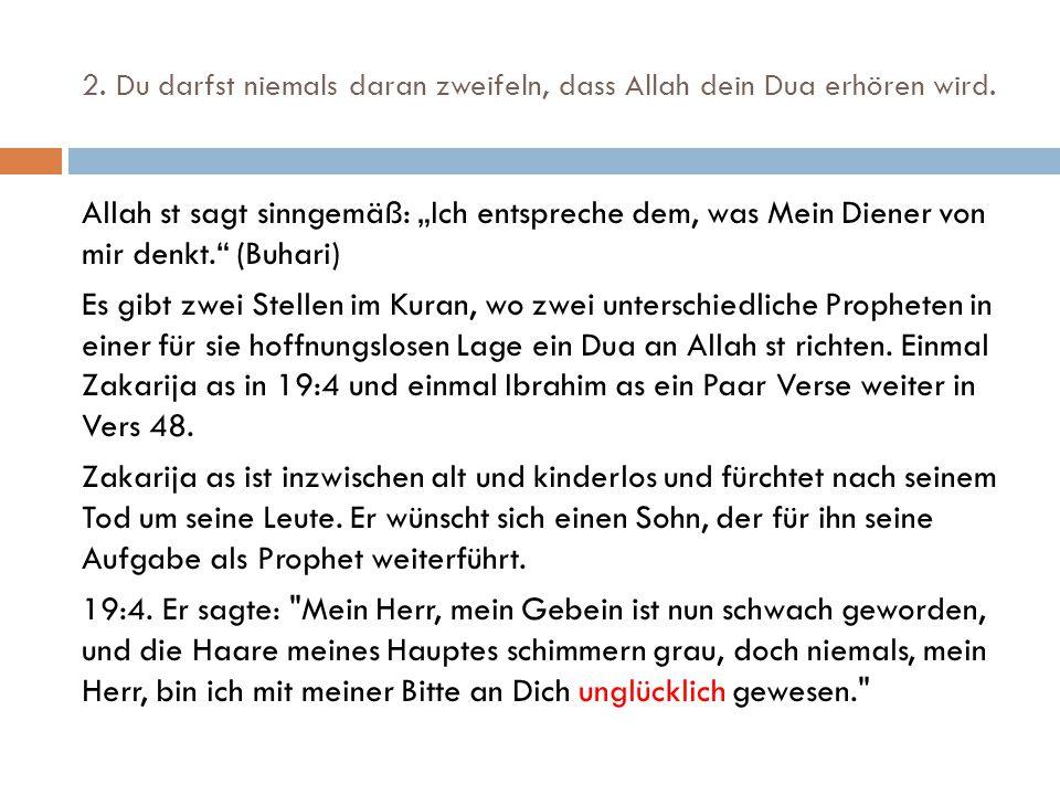 """2. Du darfst niemals daran zweifeln, dass Allah dein Dua erhören wird. Allah st sagt sinngemäß: """"Ich entspreche dem, was Mein Diener von mir denkt."""" ("""