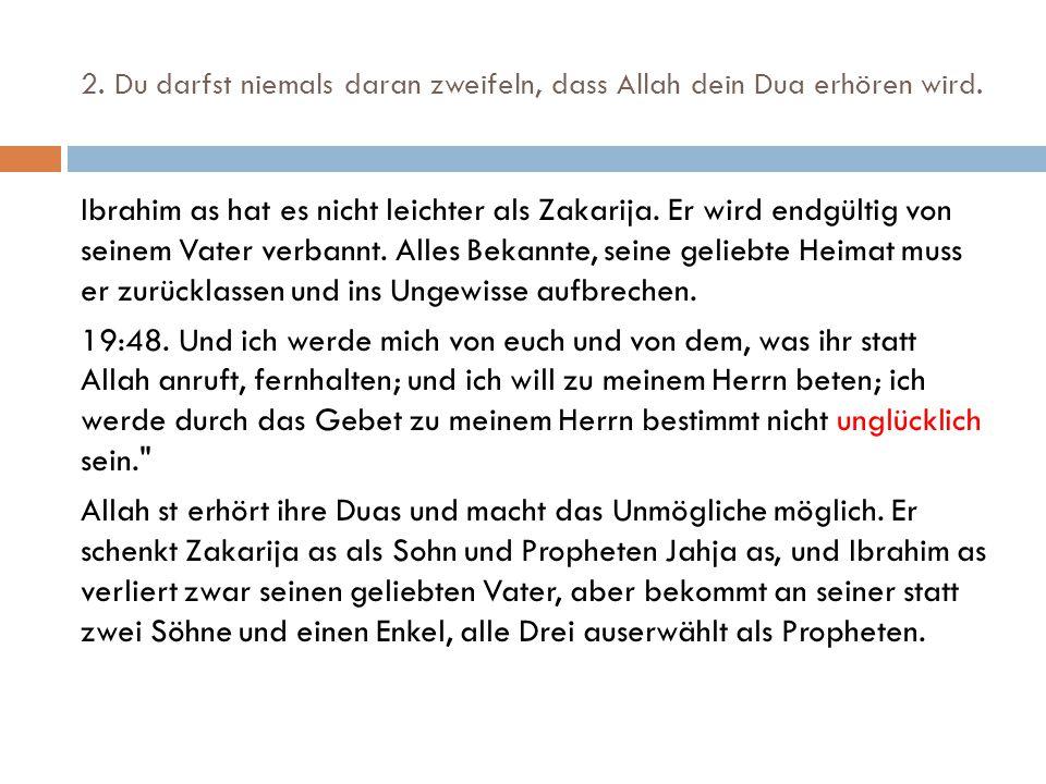 2. Du darfst niemals daran zweifeln, dass Allah dein Dua erhören wird. Ibrahim as hat es nicht leichter als Zakarija. Er wird endgültig von seinem Vat