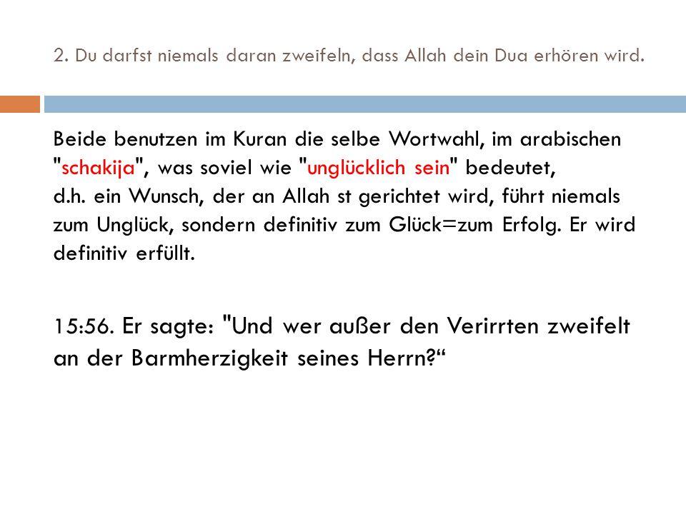 2. Du darfst niemals daran zweifeln, dass Allah dein Dua erhören wird. Beide benutzen im Kuran die selbe Wortwahl, im arabischen