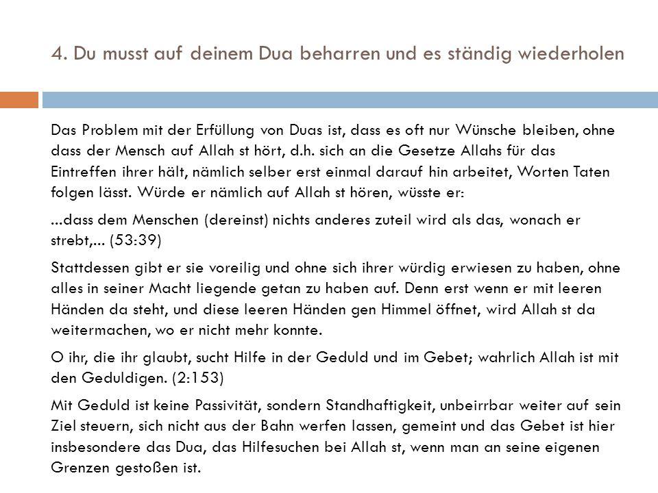 4. Du musst auf deinem Dua beharren und es ständig wiederholen Das Problem mit der Erfüllung von Duas ist, dass es oft nur Wünsche bleiben, ohne dass