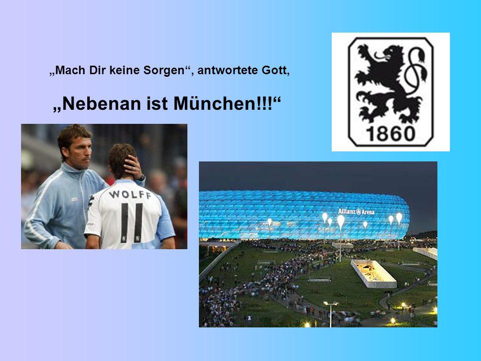 """""""Mach Dir keine Sorgen , antwortete Gott, """"Nebenan ist München!!!"""