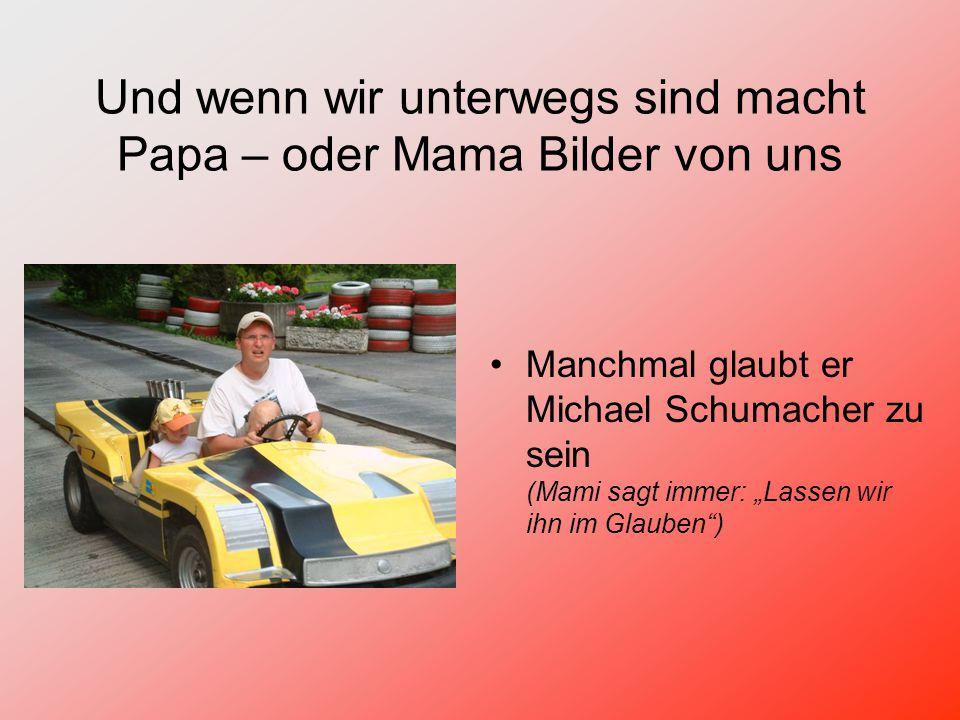 """Und wenn wir unterwegs sind macht Papa – oder Mama Bilder von uns Manchmal glaubt er Michael Schumacher zu sein (Mami sagt immer: """"Lassen wir ihn im Glauben )"""