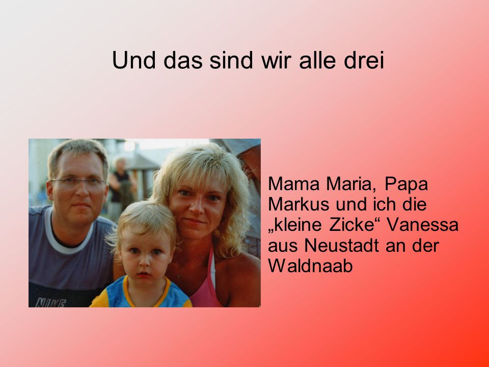 """Mama Maria, Papa Markus und ich die """"kleine Zicke Vanessa aus Neustadt an der Waldnaab Und das sind wir alle drei"""