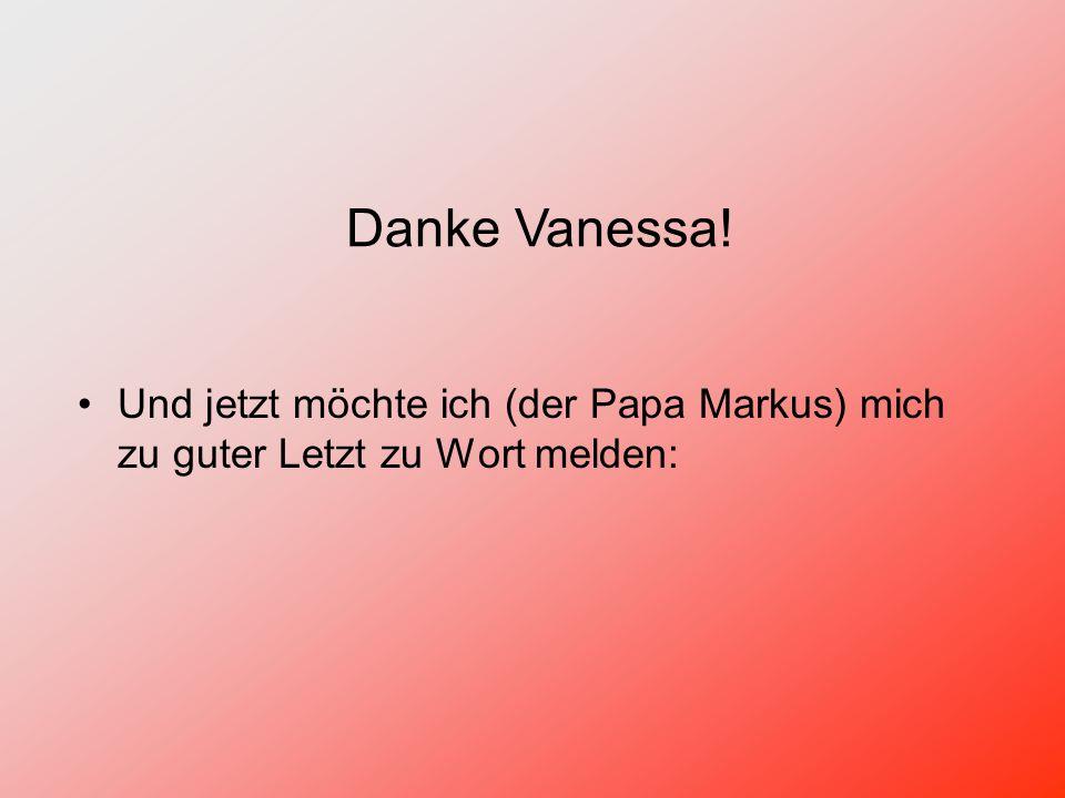 Und jetzt möchte ich (der Papa Markus) mich zu guter Letzt zu Wort melden: Danke Vanessa!