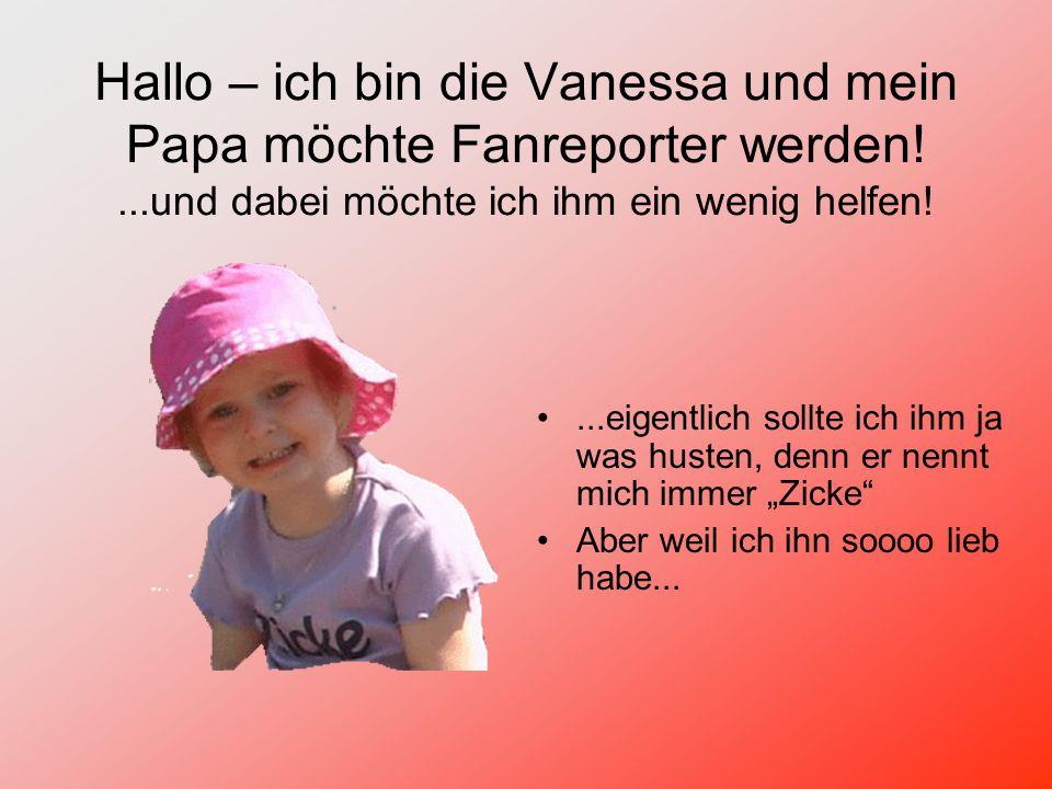 """Hallo – ich bin die Vanessa und mein Papa möchte Fanreporter werden!...und dabei möchte ich ihm ein wenig helfen!...eigentlich sollte ich ihm ja was husten, denn er nennt mich immer """"Zicke Aber weil ich ihn soooo lieb habe..."""