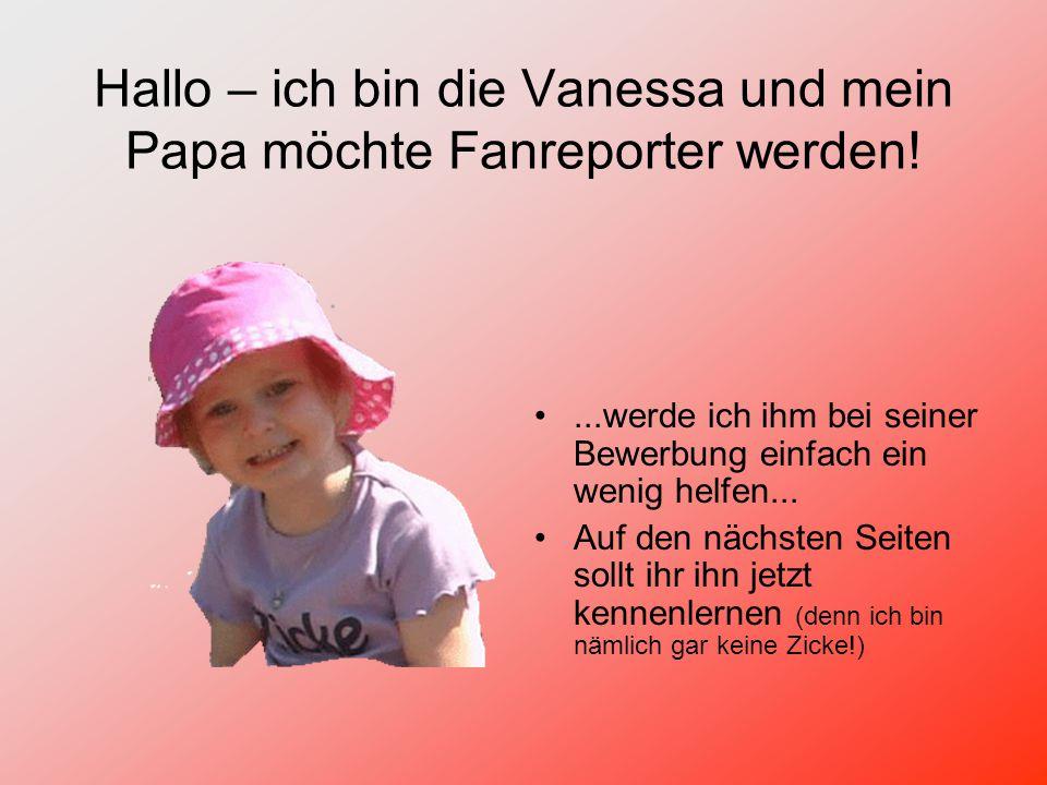 Hallo – ich bin die Vanessa und mein Papa möchte Fanreporter werden!...werde ich ihm bei seiner Bewerbung einfach ein wenig helfen...
