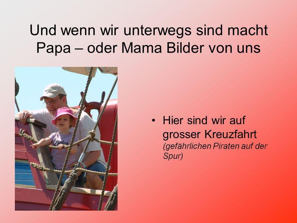 Und wenn wir unterwegs sind macht Papa – oder Mama Bilder von uns Hier sind wir auf grosser Kreuzfahrt (gefährlichen Piraten auf der Spur)