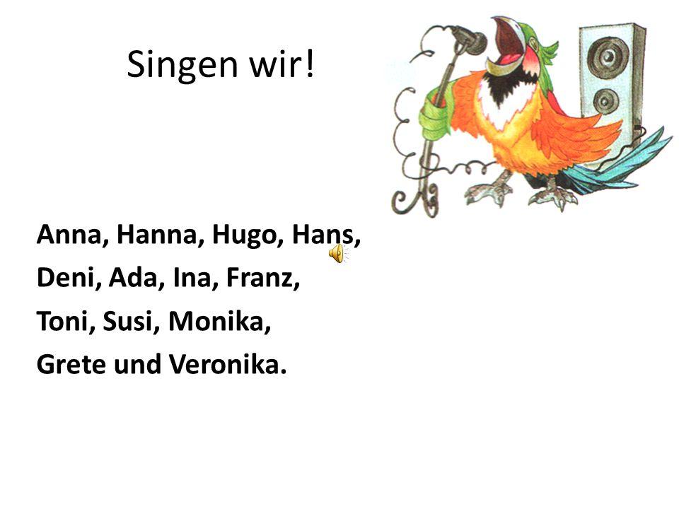 Singen wir! Anna, Hanna, Hugo, Hans, Deni, Ada, Ina, Franz, Toni, Susi, Monika, Grete und Veronika.