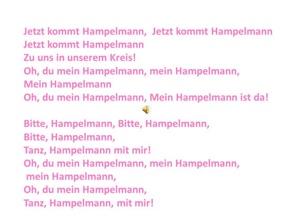 Jetzt kommt Hampelmann, Jetzt kommt Hampelmann Jetzt kommt Hampelmann Zu uns in unserem Kreis! Oh, du mein Hampelmann, mein Hampelmann, Mein Hampelman