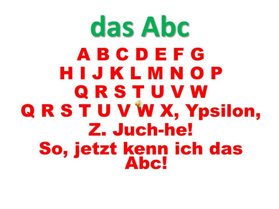 A B C D E F G H I J K L M N O P Q R S T U V W Q R S T U V W X, Ypsilon, Z. Juch-he! So, jetzt kenn ich das Abc! das Abc