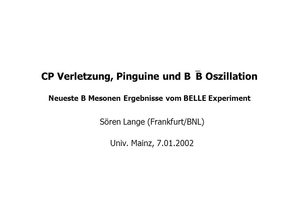 Sören Lange (Frankfurt/BNL) B Mesonen Ergebnisse von BELLE Zukunft Luminosität steigt (Strom ~2A) Fehlerbalken  x 1/250/fb (1 Jahr) x 1/2300/fb (5 Jahre) beobachtbare BR 10 34 BR~10 -8 (2005) SUSY Tests 10 35 BR~10 -9 falls Super-KEKB neuer Silicon Vertex Detector Sommer 2002