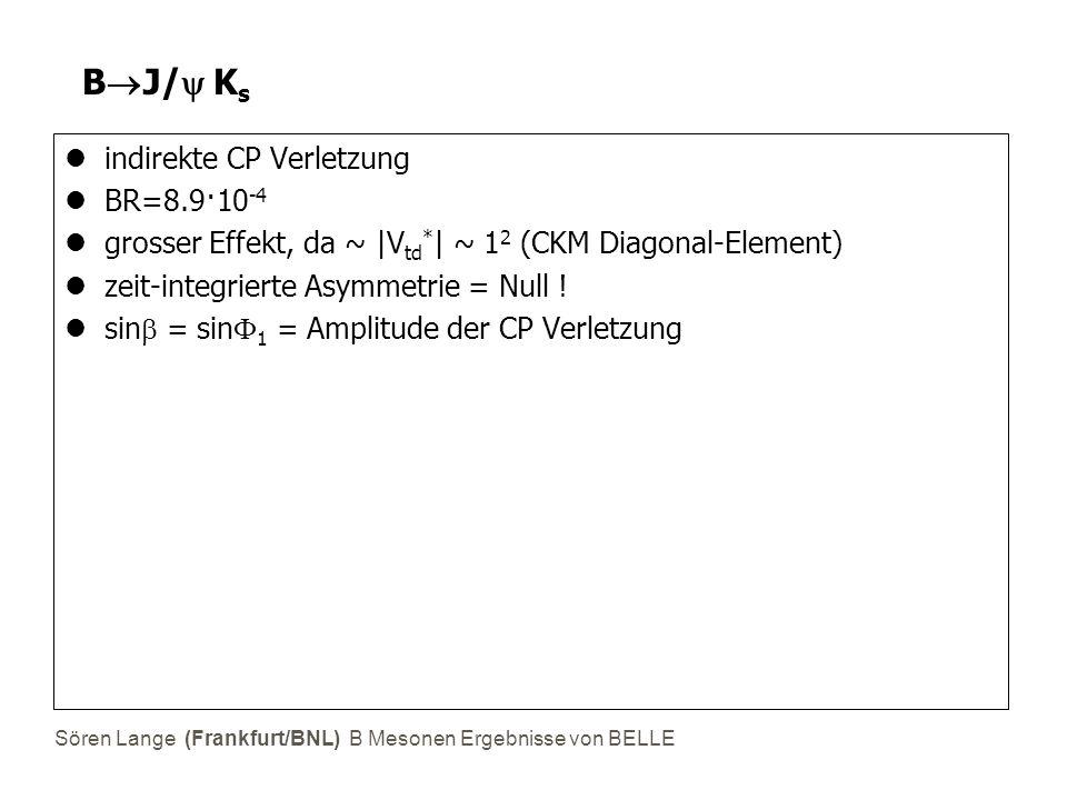 Sören Lange (Frankfurt/BNL) B Mesonen Ergebnisse von BELLE B  J/  K s indirekte CP Verletzung BR=8.9·10 -4 grosser Effekt, da ~ |V td * | ~ 1 2 (CK