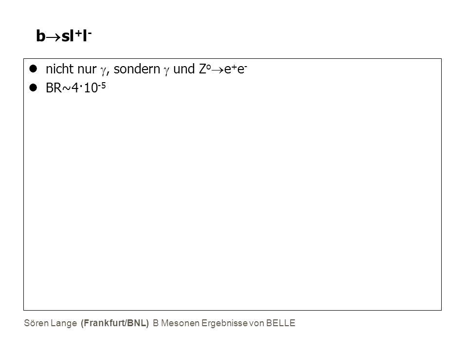 Sören Lange (Frankfurt/BNL) B Mesonen Ergebnisse von BELLE b  sl + l - nicht nur , sondern  und Z o  e + e - BR~4·10 -5