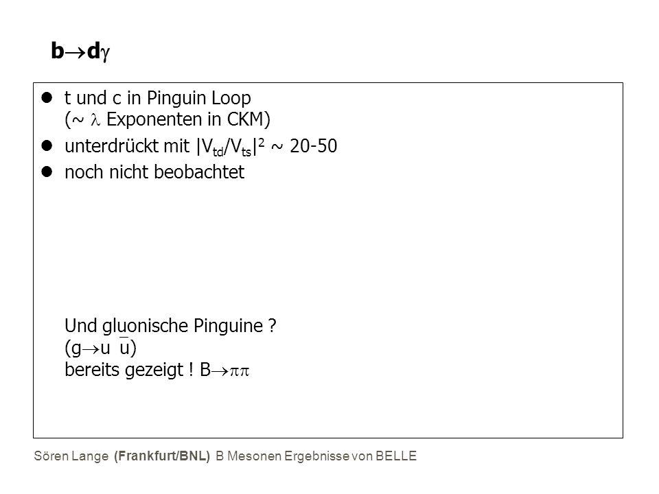 Sören Lange (Frankfurt/BNL) B Mesonen Ergebnisse von BELLE bdbd t und c in Pinguin Loop (~ Exponenten in CKM) unterdrückt mit |V td /V ts | 2 ~ 20
