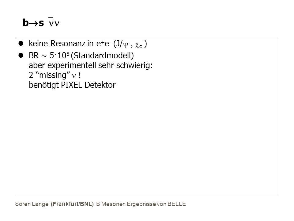 Sören Lange (Frankfurt/BNL) B Mesonen Ergebnisse von BELLE bsbs keine Resonanz in e + e - (J/  c  ) BR ~ 5·10 5 (Standardmodell) aber experimentell sehr schwierig: 2 missing  benötigt PIXEL Detektor