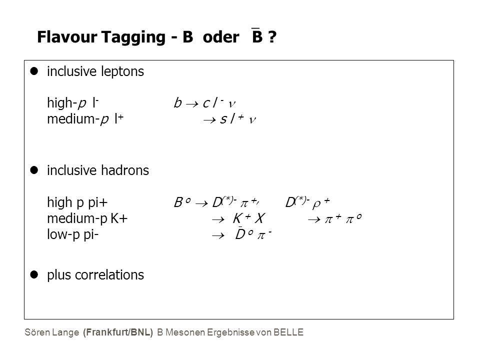 Sören Lange (Frankfurt/BNL) B Mesonen Ergebnisse von BELLE Flavour Tagging - B oder  B ? inclusive leptons high-p l - b  c l - medium-p l +  s l +
