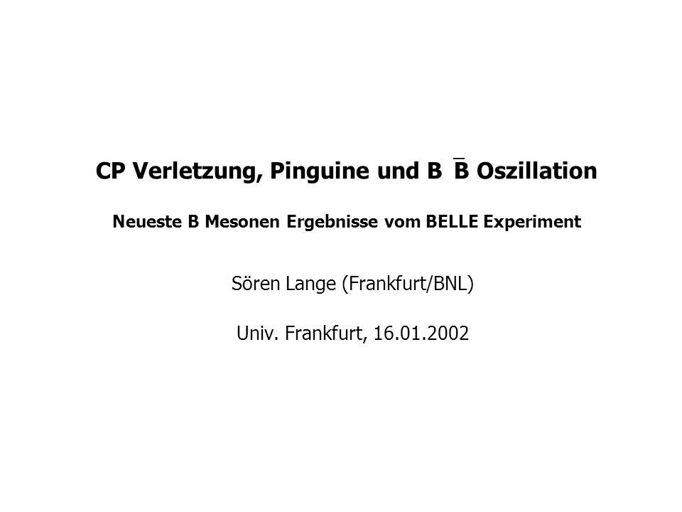 CP Verletzung, Pinguine und B  B Oszillation Neueste B Mesonen Ergebnisse vom BELLE Experiment Sören Lange (Frankfurt/BNL) Univ. Frankfurt, 16.01.200