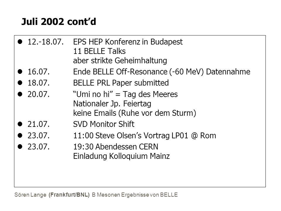 Sören Lange (Frankfurt/BNL) B Mesonen Ergebnisse von BELLE Juli 2002 cont'd 12.-18.07. EPS HEP Konferenz in Budapest 11 BELLE Talks aber strikte Gehei