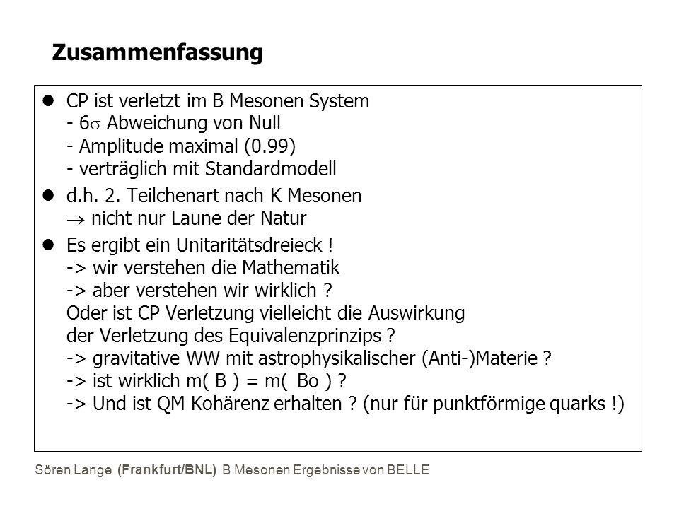 Sören Lange (Frankfurt/BNL) B Mesonen Ergebnisse von BELLE Zusammenfassung CP ist verletzt im B Mesonen System - 6  Abweichung von Null - Amplitude maximal (0.99) - verträglich mit Standardmodell d.h.