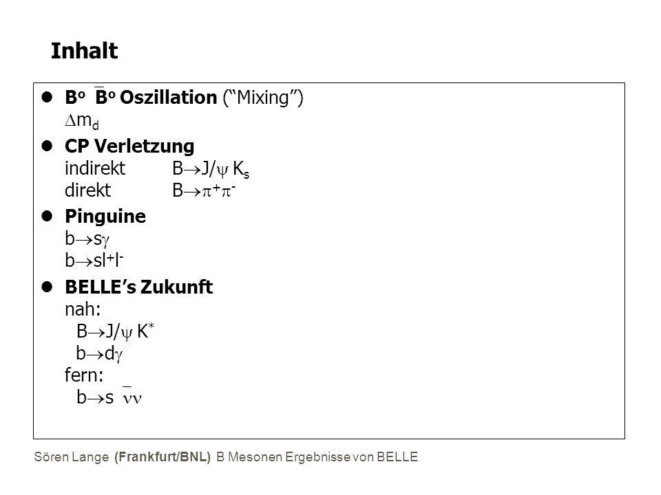 Sören Lange (Frankfurt/BNL) B Mesonen Ergebnisse von BELLE BELLE B Mesonen Fabrik  s = 10.58 GeV = Masse  (4s) zerfällt 50% in B o  B o, 50% in B + B - T(e - )=8 GeV, T(e + )=3.5 GeV Datennahme seit 06/1999, ~10 Monate/Jahr 43.3/fb ~ 45·10 6 B Mesons(BABAR ~67.1) ~300 Mitglieder (BABAR ~650) Weltrekord Luminosität 11.12.2001 5.495x10 33 /cm 2 s(BABAR 4.513x10 33 ) Design 1x10 34 /cm 2 s Frankfurt = Mitglied seit 03/2000 SVD Level-2 Trigger Einstein-Podolsky-Rosen Korrelationen in BB Oszillation (früher: 97/98 SVD DAQ for Tokyo Metropolitan Univ.)