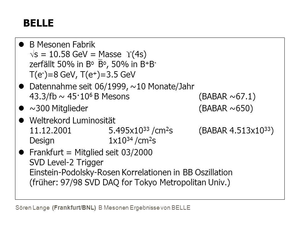 Sören Lange (Frankfurt/BNL) B Mesonen Ergebnisse von BELLE BELLE B Mesonen Fabrik  s = 10.58 GeV = Masse  (4s) zerfällt 50% in B o  B o, 50% in B +
