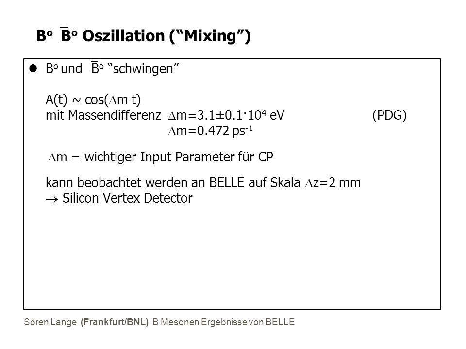 Sören Lange (Frankfurt/BNL) B Mesonen Ergebnisse von BELLE B o  B o Oszillation ( Mixing ) B o und  B o schwingen A(t) ~ cos(  m t) mit Massendifferenz  m=3.1±0.1·10 4 eV (PDG)  m=0.472 ps -1  m = wichtiger Input Parameter für CP kann beobachtet werden an BELLE auf Skala  z=2 mm  Silicon Vertex Detector