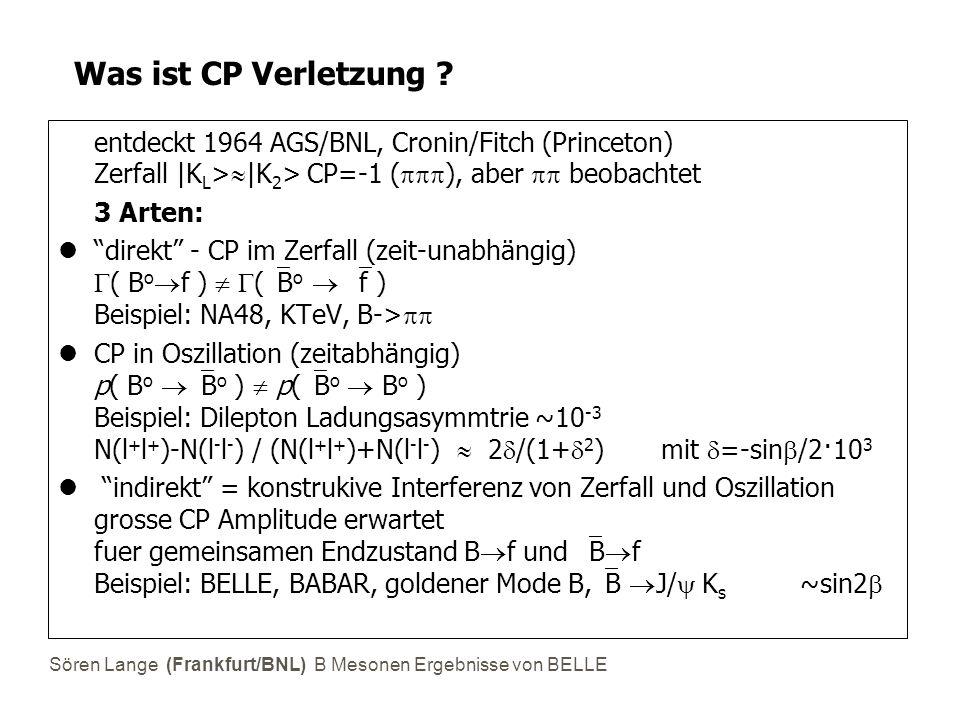 Sören Lange (Frankfurt/BNL) B Mesonen Ergebnisse von BELLE Was ist CP Verletzung ?  entdeckt 1964 AGS/BNL, Cronin/Fitch (Princeton) Zerfall |K L > 