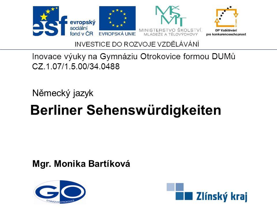 Berliner Sehenswürdigkeiten Mgr. Monika Bartíková Německý jazyk Inovace výuky na Gymnáziu Otrokovice formou DUMů CZ.1.07/1.5.00/34.0488