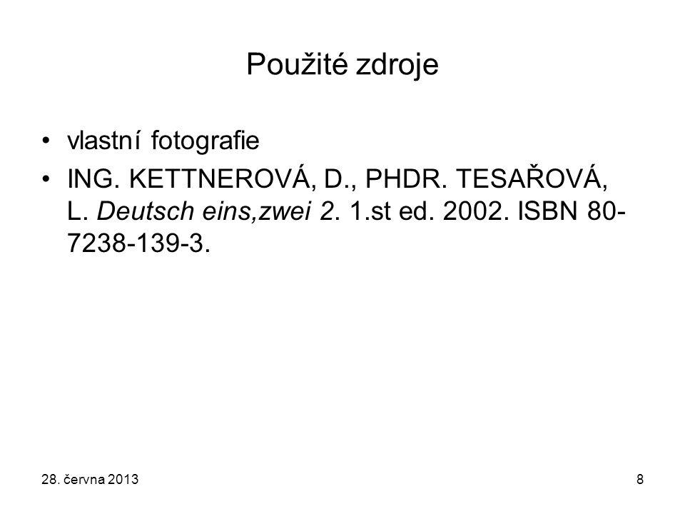 28. června 20138 Použité zdroje vlastní fotografie ING. KETTNEROVÁ, D., PHDR. TESAŘOVÁ, L. Deutsch eins,zwei 2. 1.st ed. 2002. ISBN 80- 7238-139-3.
