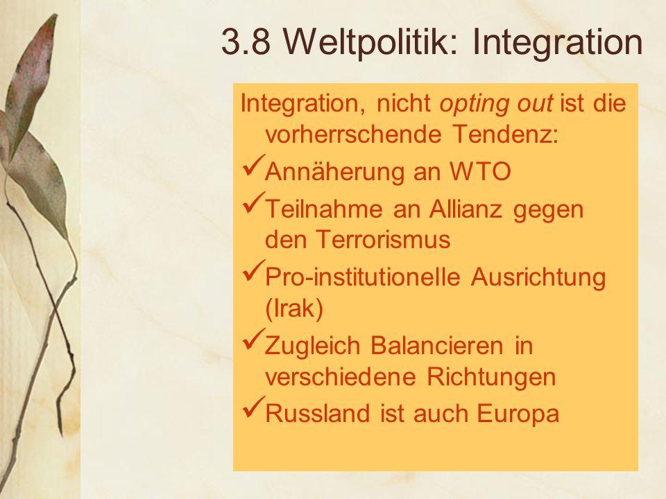 3.8 Weltpolitik: Integration Integration, nicht opting out ist die vorherrschende Tendenz: Annäherung an WTO Teilnahme an Allianz gegen den Terrorismus Pro-institutionelle Ausrichtung (Irak) Zugleich Balancieren in verschiedene Richtungen Russland ist auch Europa