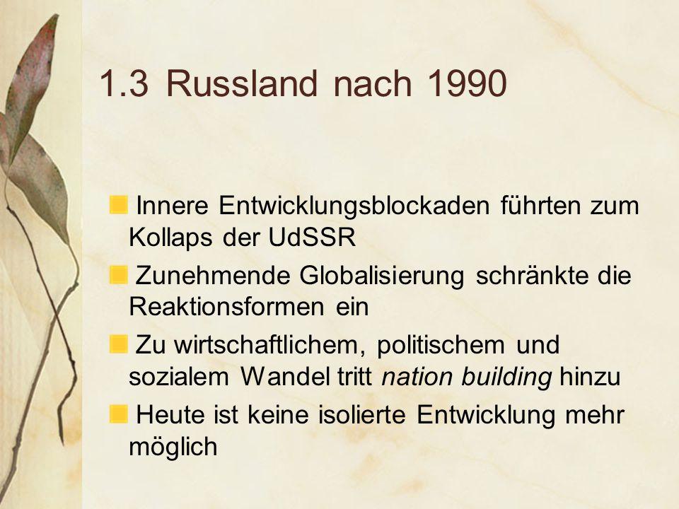 1.3Russland nach 1990 Innere Entwicklungsblockaden führten zum Kollaps der UdSSR Zunehmende Globalisierung schränkte die Reaktionsformen ein Zu wirtschaftlichem, politischem und sozialem Wandel tritt nation building hinzu Heute ist keine isolierte Entwicklung mehr möglich